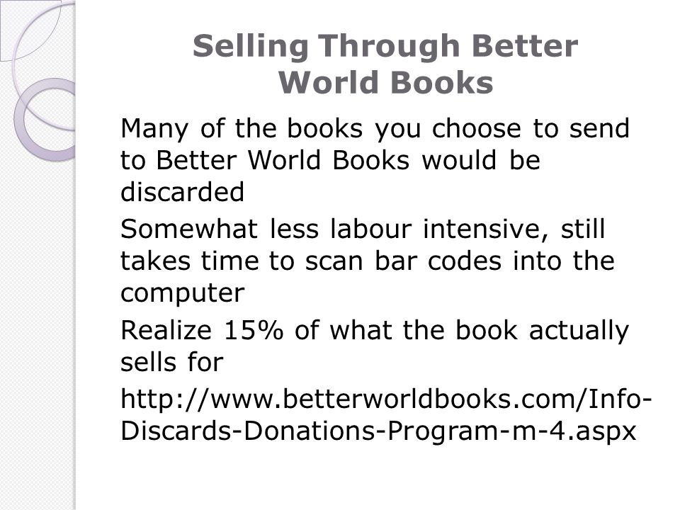 Selling Through Better World Books Many of the books you choose to send to Better World Books would be discarded Somewhat less labour intensive, still takes time to scan bar codes into the computer Realize 15% of what the book actually sells for http://www.betterworldbooks.com/Info- Discards-Donations-Program-m-4.aspx
