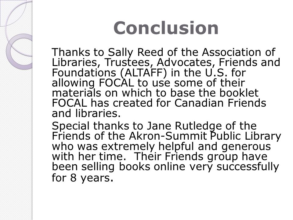 Conclusion Thanks to Sally Reed of the Association of Libraries, Trustees, Advocates, Friends and Foundations (ALTAFF) in the U.S. for allowing FOCAL