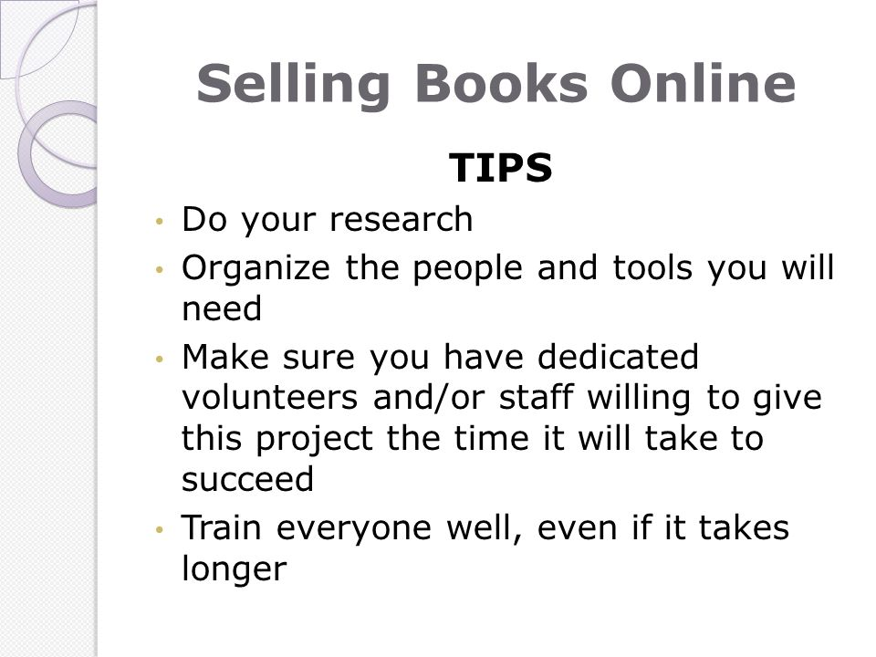 Selling Books Online TIPS Do your research Organize the people and tools you will need Make sure you have dedicated volunteers and/or staff willing to give this project the time it will take to succeed Train everyone well, even if it takes longer