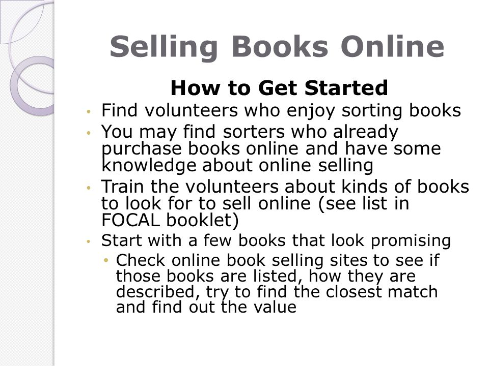 Selling Books Online How to Get Started Find volunteers who enjoy sorting books You may find sorters who already purchase books online and have some knowledge about online selling Train the volunteers about kinds of books to look for to sell online (see list in FOCAL booklet) Start with a few books that look promising Check online book selling sites to see if those books are listed, how they are described, try to find the closest match and find out the value