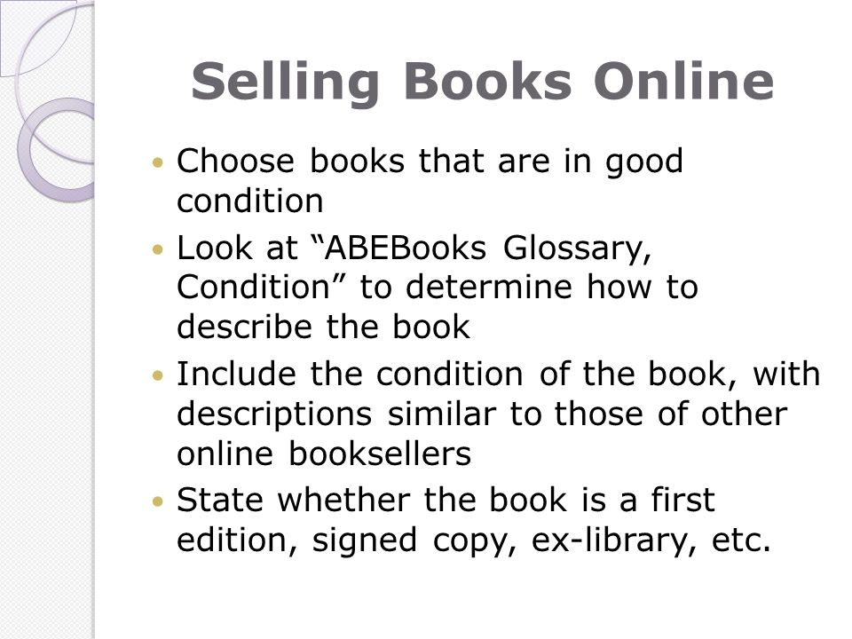 Selling Books Online Choose books that are in good condition Look at ABEBooks Glossary, Condition to determine how to describe the book Include the condition of the book, with descriptions similar to those of other online booksellers State whether the book is a first edition, signed copy, ex-library, etc.