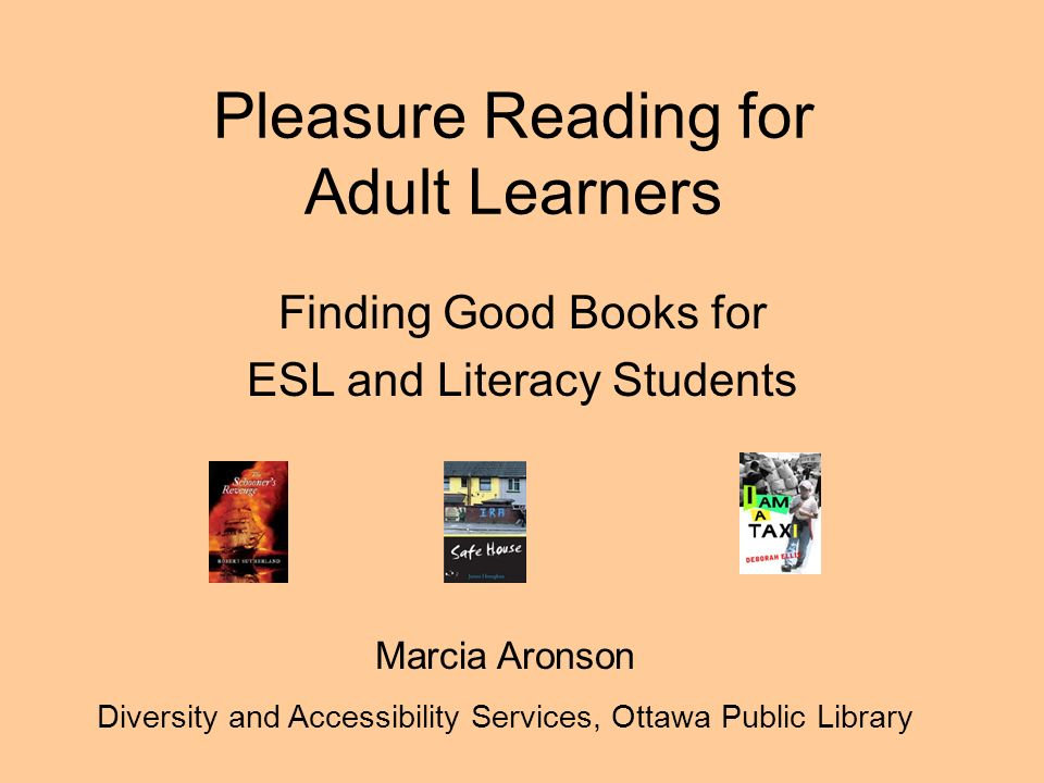 Pleasure Reading for Adult Learners Finding Good Books for ESL and Literacy Students Marcia Aronson Diversity and Accessibility Services, Ottawa Public Library