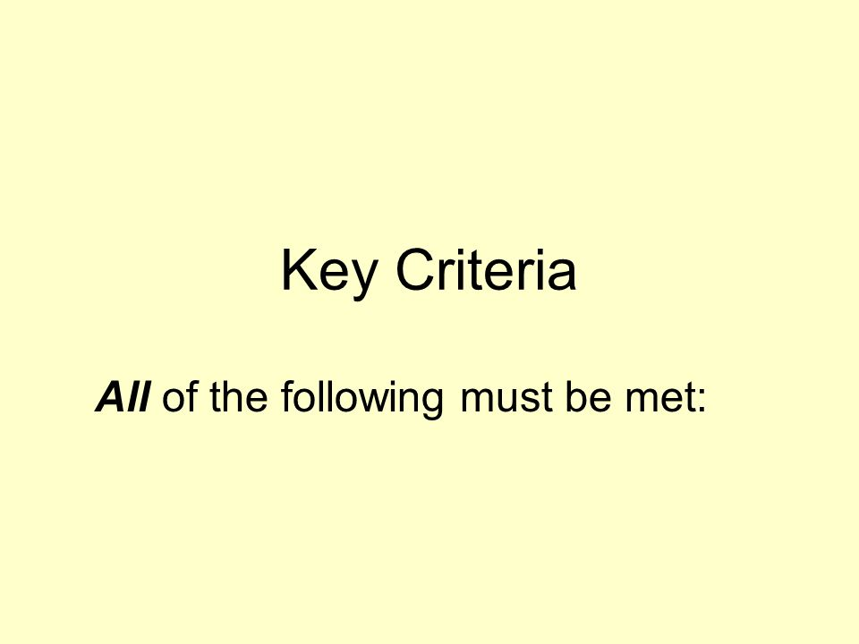 Key Criteria All of the following must be met: