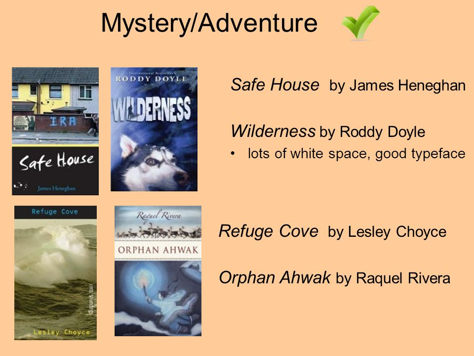 Mystery/Adventure Refuge Cove by Lesley Choyce Orphan Ahwak by Raquel Rivera Safe House by James Heneghan Wilderness by Roddy Doyle lots of white space, good typeface