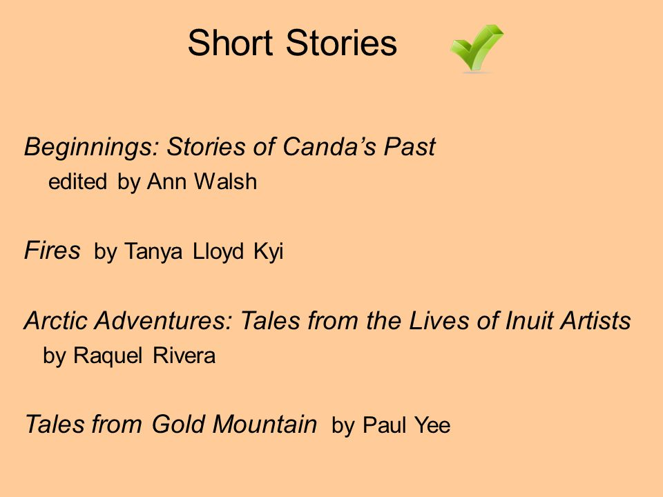 Short Stories Beginnings: Stories of Candas Past edited by Ann Walsh Fires by Tanya Lloyd Kyi Arctic Adventures: Tales from the Lives of Inuit Artists by Raquel Rivera Tales from Gold Mountain by Paul Yee