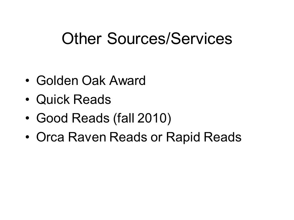 Other Sources/Services Golden Oak Award Quick Reads Good Reads (fall 2010) Orca Raven Reads or Rapid Reads