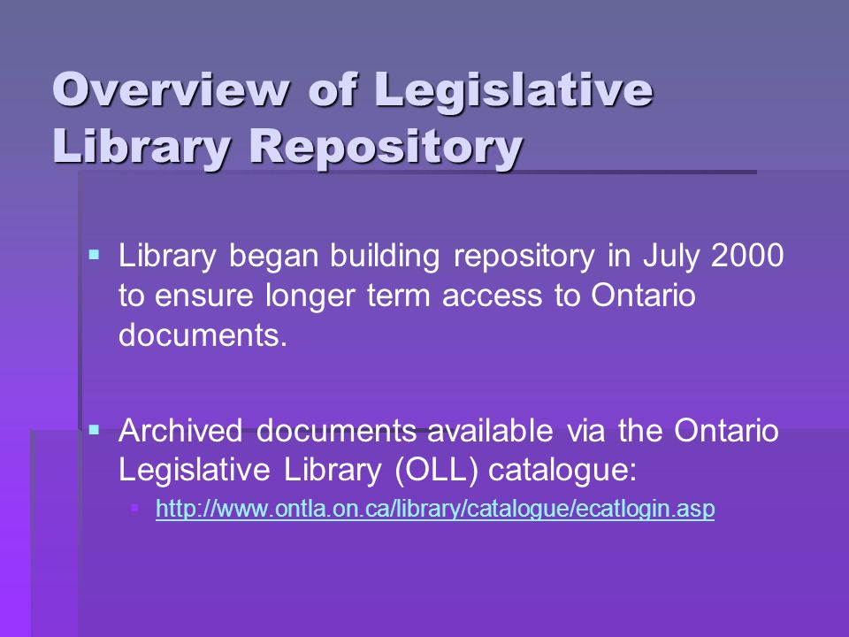 Overview of Legislative Library Repository Library began building repository in July 2000 to ensure longer term access to Ontario documents.