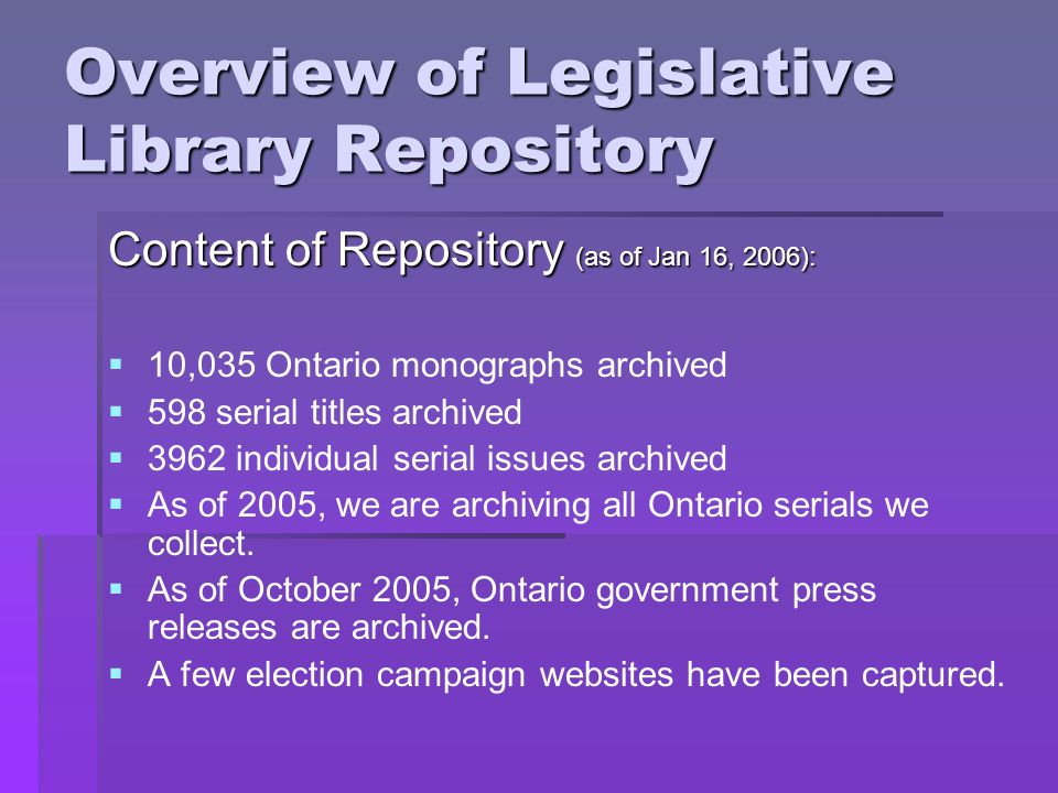 Overview of Legislative Library Repository Content of Repository (as of Jan 16, 2006): 10,035 Ontario monographs archived 598 serial titles archived 3