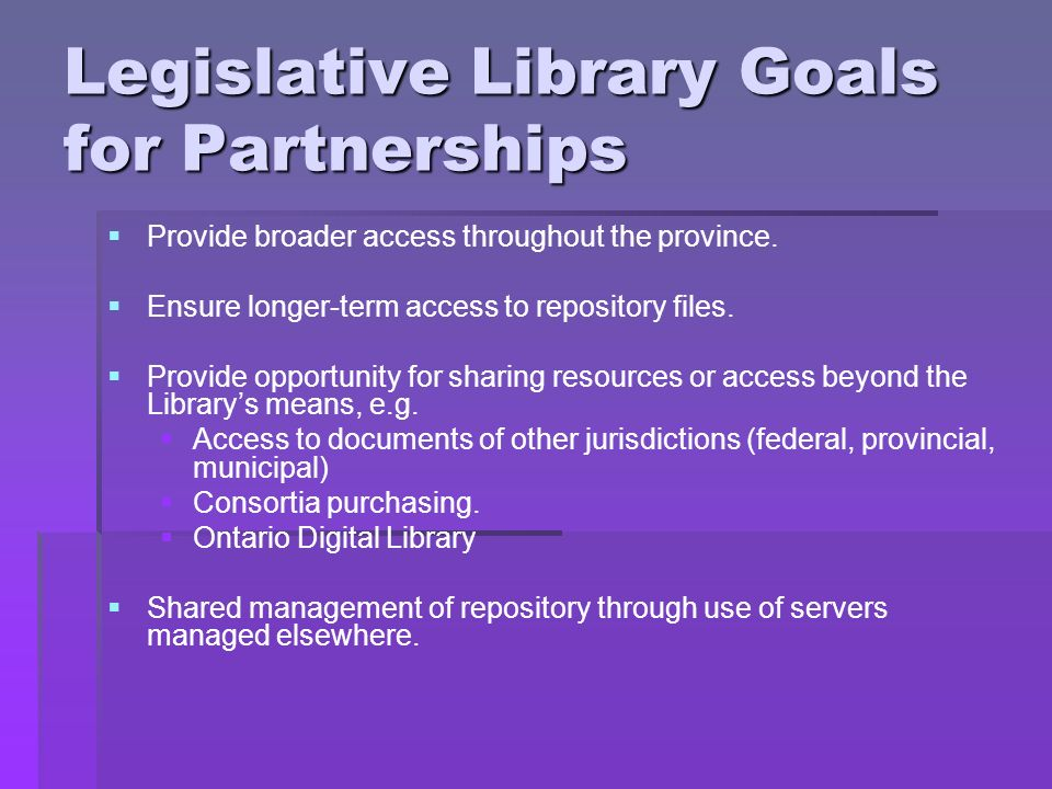 Legislative Library Goals for Partnerships Provide broader access throughout the province.