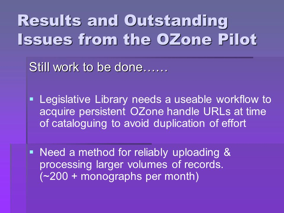 Results and Outstanding Issues from the OZone Pilot Still work to be done…… Legislative Library needs a useable workflow to acquire persistent OZone h