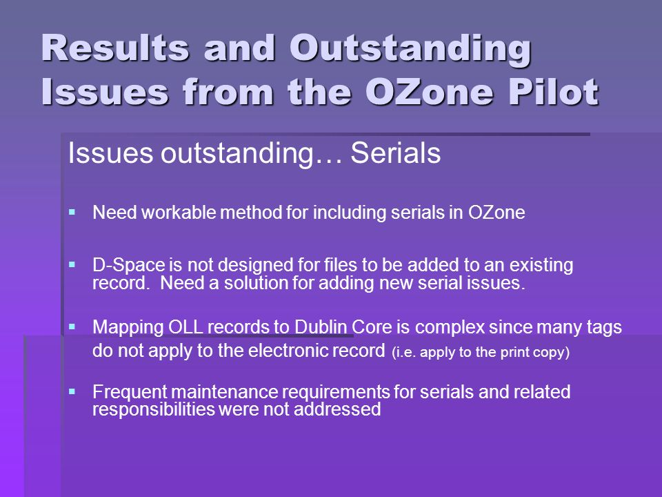 Results and Outstanding Issues from the OZone Pilot Issues outstanding… Serials Need workable method for including serials in OZone D-Space is not designed for files to be added to an existing record.