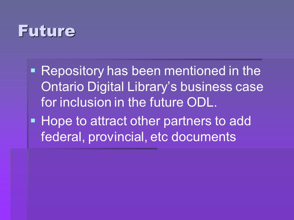 Future Repository has been mentioned in the Ontario Digital Librarys business case for inclusion in the future ODL. Hope to attract other partners to