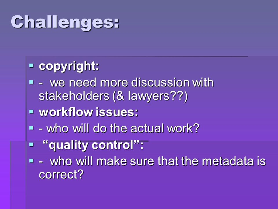 Challenges: copyright: copyright: - we need more discussion with stakeholders (& lawyers ) - we need more discussion with stakeholders (& lawyers ) workflow issues: workflow issues: - who will do the actual work.