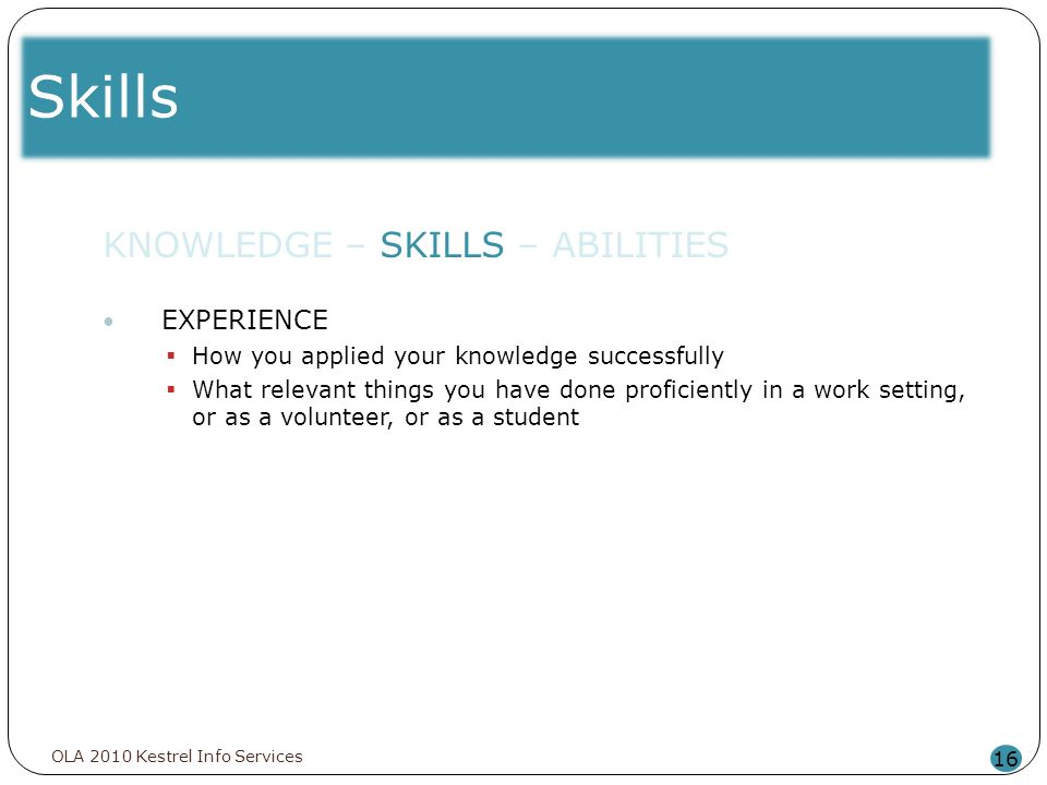 Skills 16 KNOWLEDGE – SKILLS – ABILITIES EXPERIENCE How you applied your knowledge successfully What relevant things you have done proficiently in a w