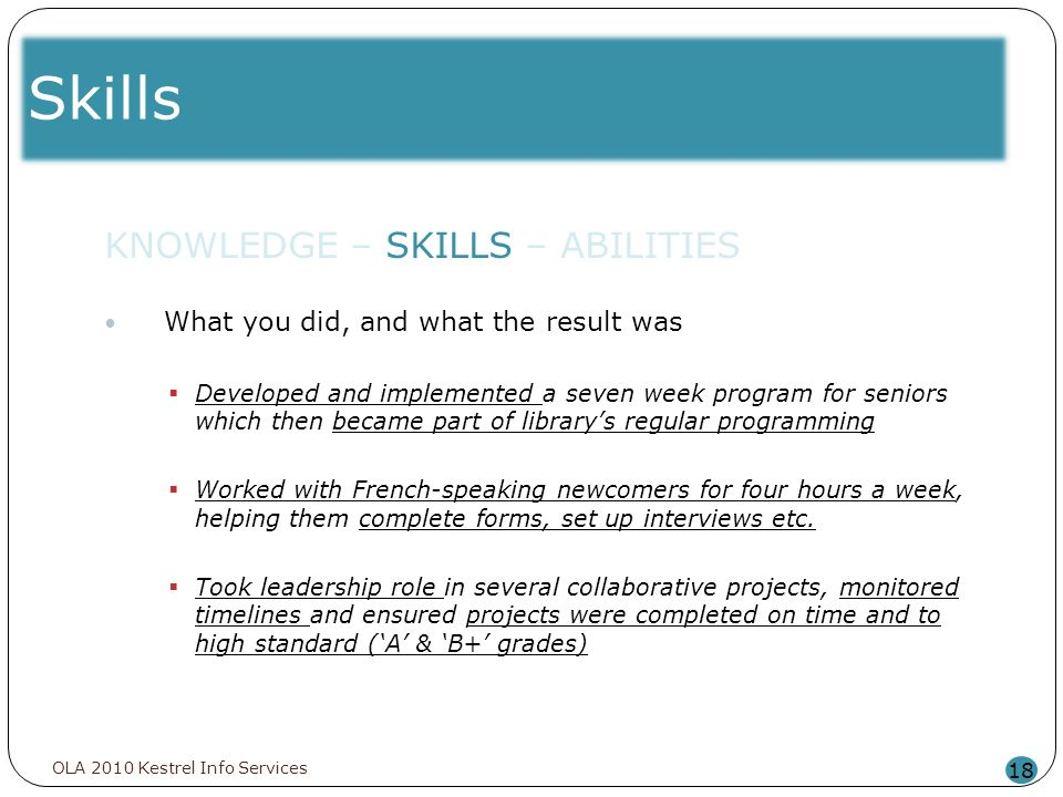 Skills 18 KNOWLEDGE – SKILLS – ABILITIES What you did, and what the result was Developed and implemented a seven week program for seniors which then b