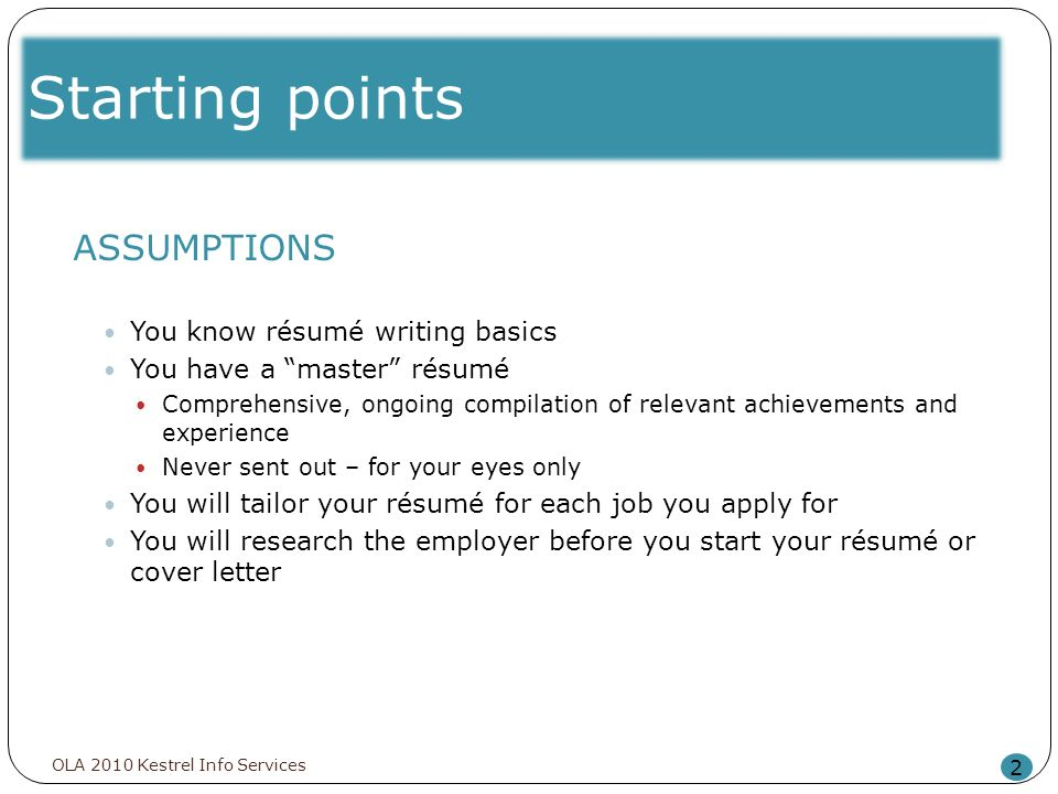 Starting points 2 ASSUMPTIONS You know résumé writing basics You have a master résumé Comprehensive, ongoing compilation of relevant achievements and