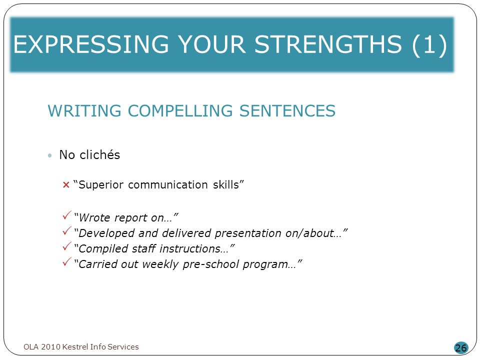 EXPRESSING YOUR STRENGTHS (1) 26 WRITING COMPELLING SENTENCES No clichés Superior communication skills Wrote report on… Developed and delivered presen