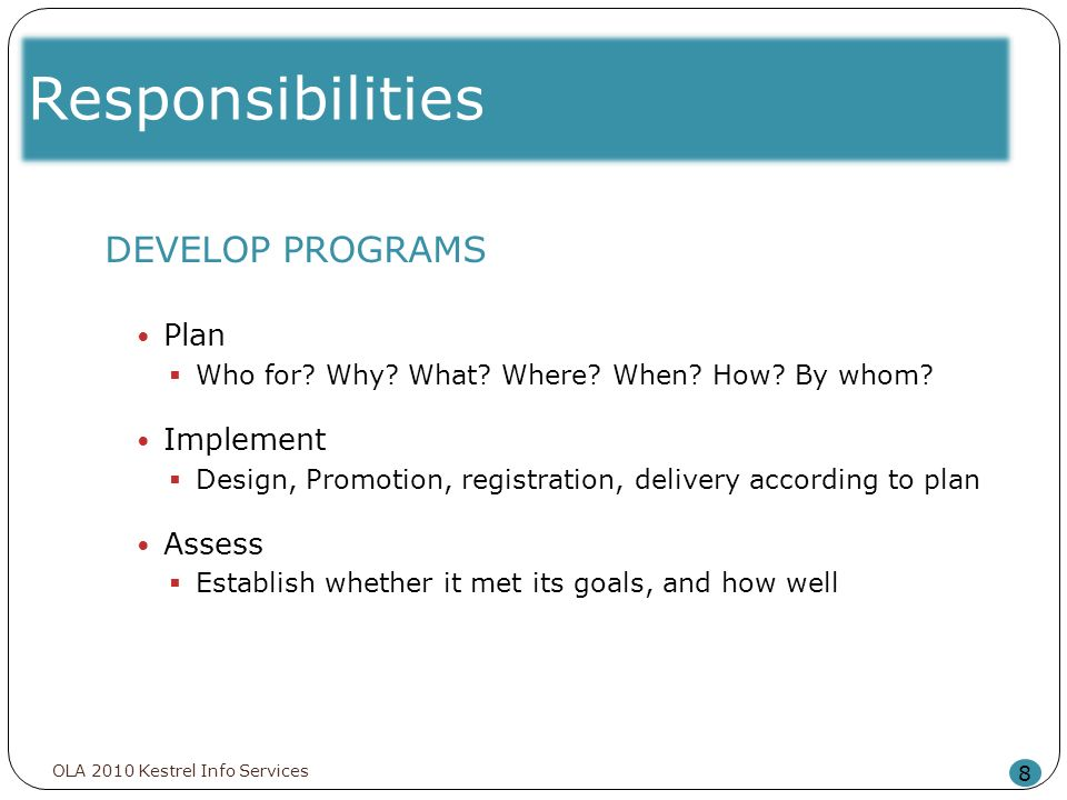 Responsibilities 8 DEVELOP PROGRAMS Plan Who for? Why? What? Where? When? How? By whom? Implement Design, Promotion, registration, delivery according