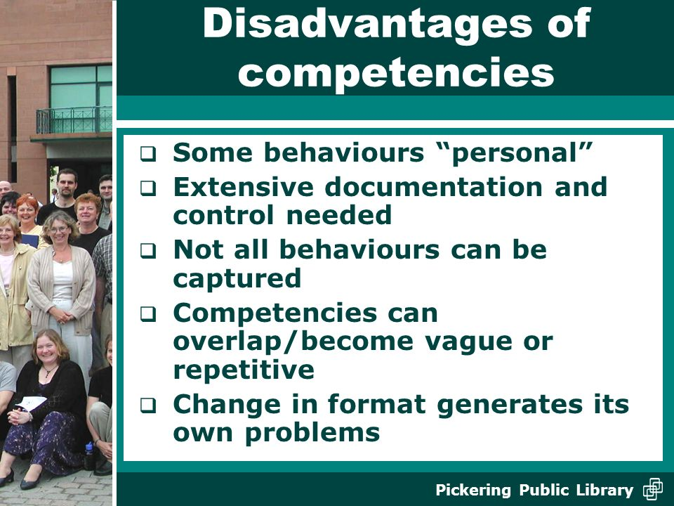 Pickering Public Library Disadvantages of competencies Some behaviours personal Extensive documentation and control needed Not all behaviours can be captured Competencies can overlap/become vague or repetitive Change in format generates its own problems