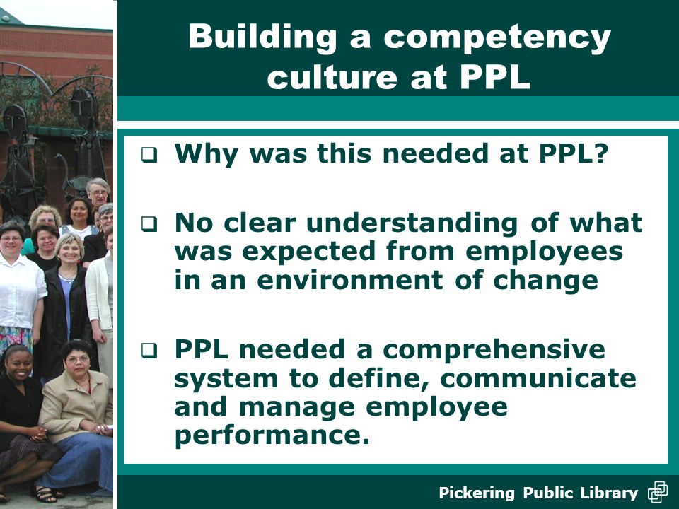 Pickering Public Library Building a competency culture at PPL Why was this needed at PPL.