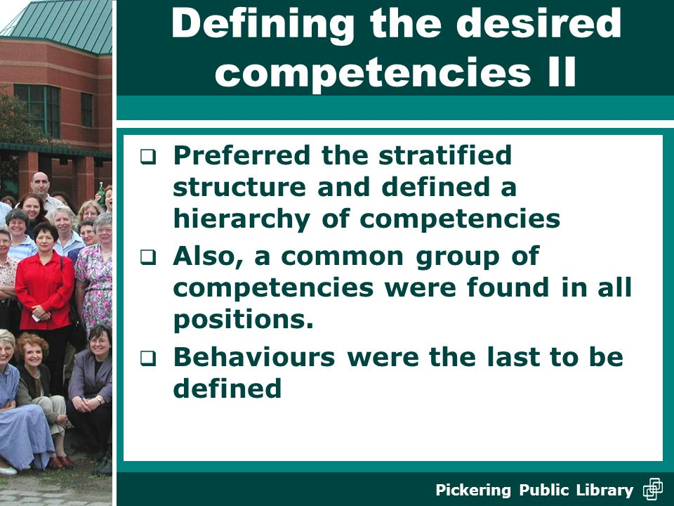 Pickering Public Library Defining the desired competencies II Preferred the stratified structure and defined a hierarchy of competencies Also, a common group of competencies were found in all positions.