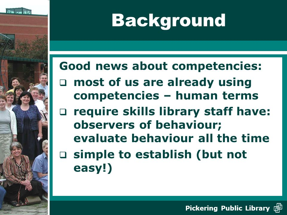 Pickering Public Library Background Good news about competencies: most of us are already using competencies – human terms require skills library staff have: observers of behaviour; evaluate behaviour all the time simple to establish (but not easy!)