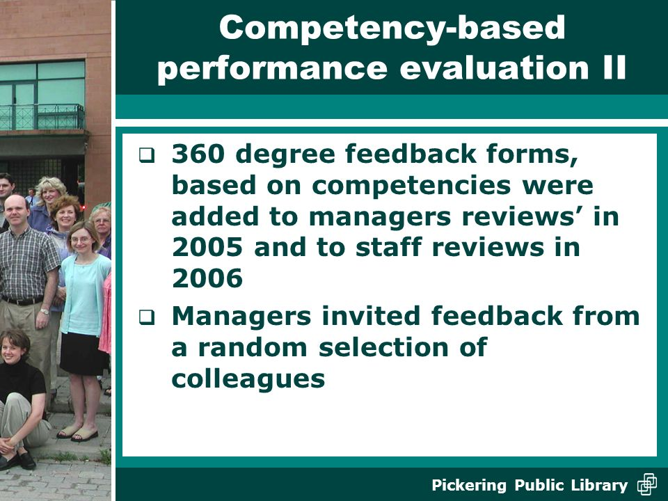 Pickering Public Library Competency-based performance evaluation II 360 degree feedback forms, based on competencies were added to managers reviews in 2005 and to staff reviews in 2006 Managers invited feedback from a random selection of colleagues