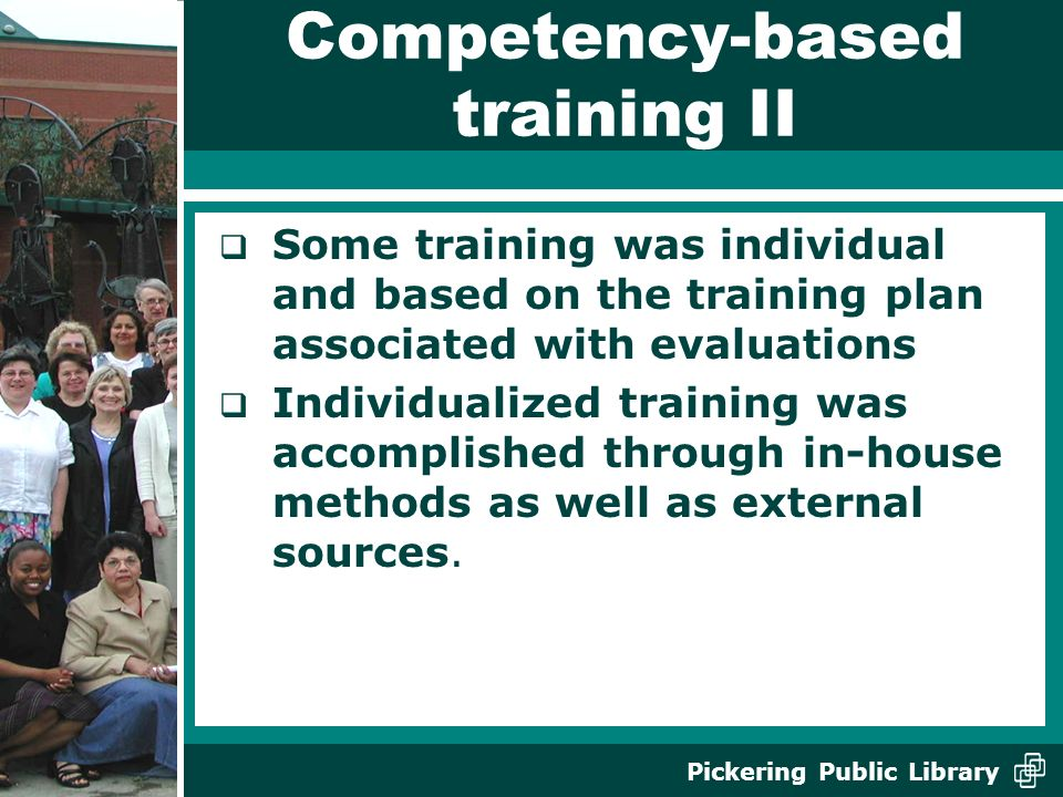 Pickering Public Library Competency-based training II Some training was individual and based on the training plan associated with evaluations Individualized training was accomplished through in-house methods as well as external sources.