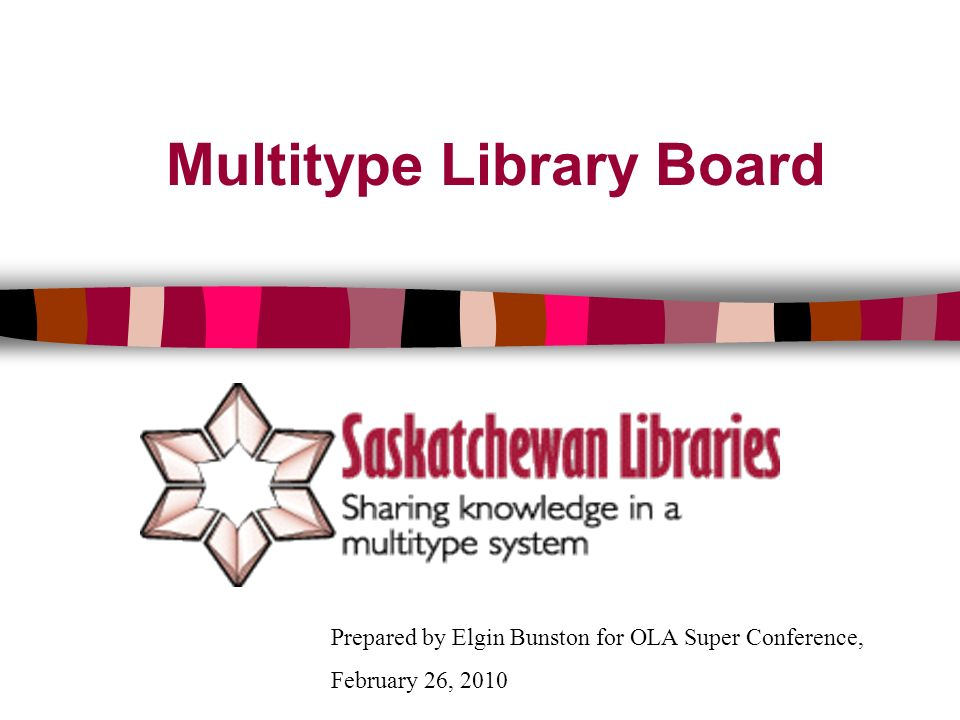 Multitype Library Board Prepared by Elgin Bunston for OLA Super Conference, February 26, 2010