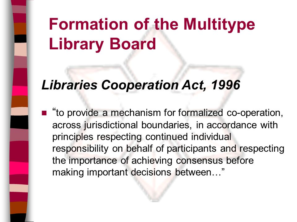 Formation of the Multitype Library Board Libraries Cooperation Act, 1996 n to provide a mechanism for formalized co-operation, across jurisdictional boundaries, in accordance with principles respecting continued individual responsibility on behalf of participants and respecting the importance of achieving consensus before making important decisions between…