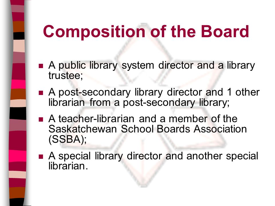 Composition of the Board n A public library system director and a library trustee; n A post-secondary library director and 1 other librarian from a post-secondary library; n A teacher-librarian and a member of the Saskatchewan School Boards Association (SSBA); n A special library director and another special librarian.