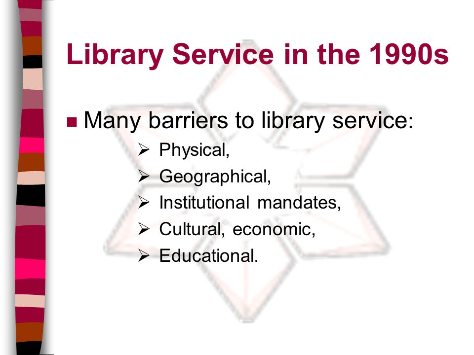 Library Service in the 1990s n Many barriers to library service : Physical, Geographical, Institutional mandates, Cultural, economic, Educational.