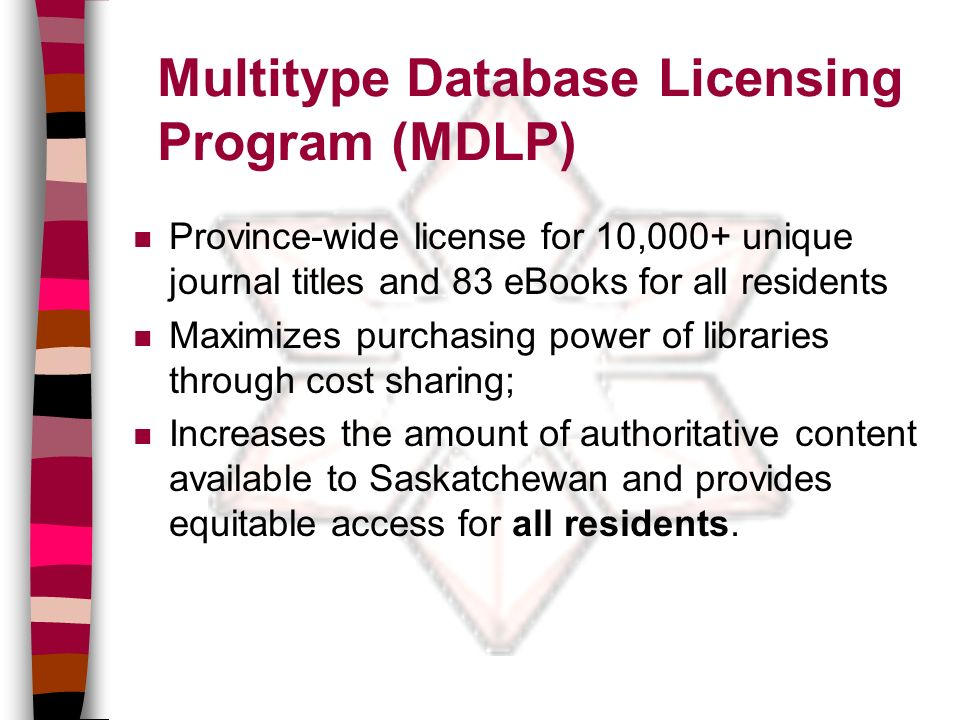 Multitype Database Licensing Program (MDLP) n Province-wide license for 10,000+ unique journal titles and 83 eBooks for all residents n Maximizes purchasing power of libraries through cost sharing; n Increases the amount of authoritative content available to Saskatchewan and provides equitable access for all residents.