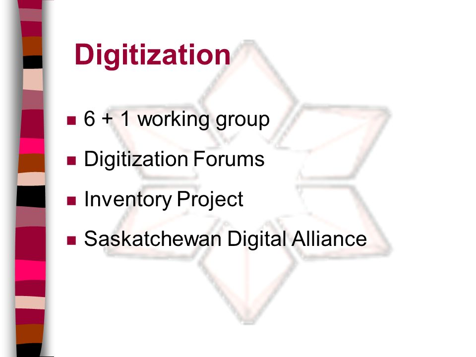 Digitization n 6 + 1 working group n Digitization Forums n Inventory Project n Saskatchewan Digital Alliance