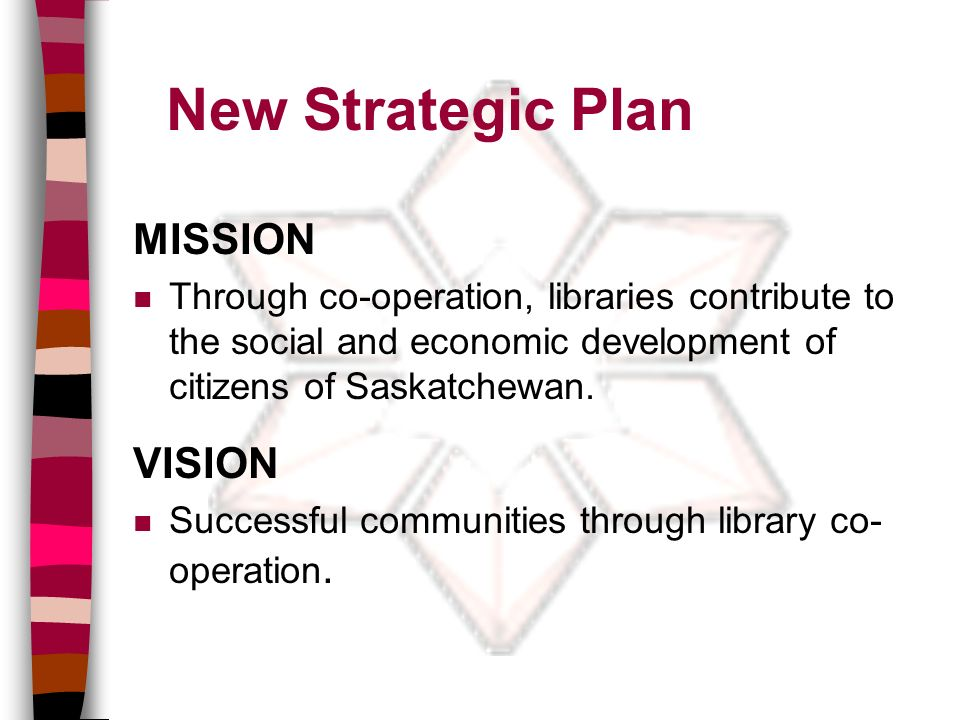 New Strategic Plan MISSION n Through co-operation, libraries contribute to the social and economic development of citizens of Saskatchewan.