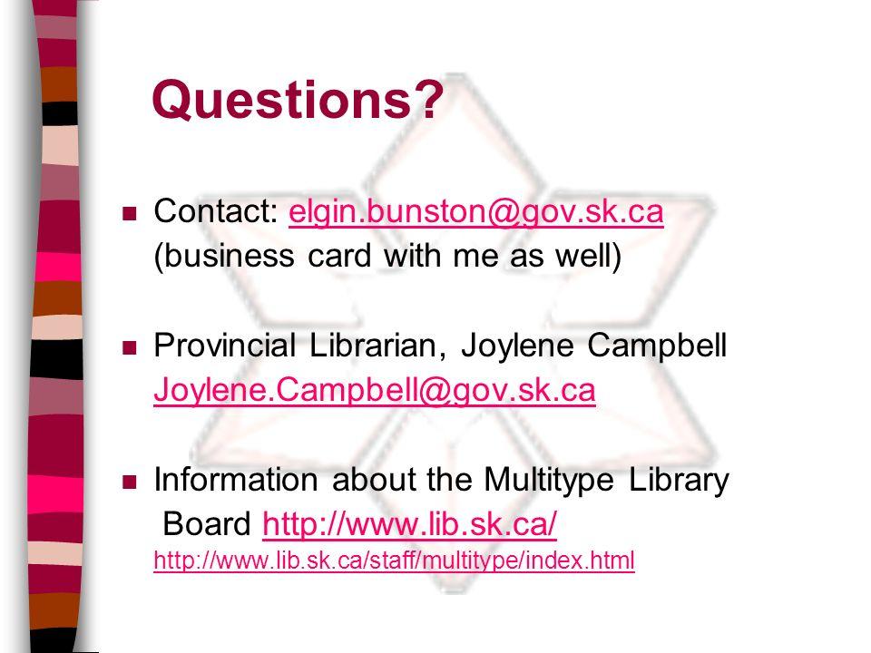 Questions? n Contact: elgin.bunston@gov.sk.caelgin.bunston@gov.sk.ca (business card with me as well) n Provincial Librarian, Joylene Campbell Joylene.