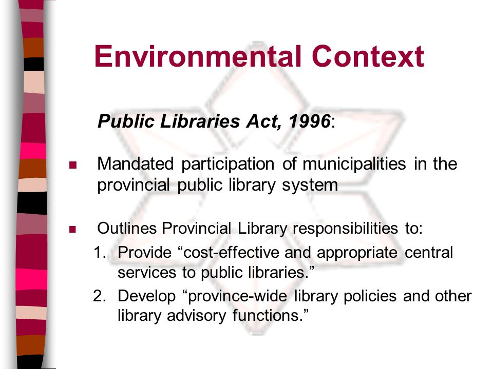 Environmental Context Public Libraries Act, 1996: n Mandated participation of municipalities in the provincial public library system n Outlines Provincial Library responsibilities to: 1.Provide cost-effective and appropriate central services to public libraries.