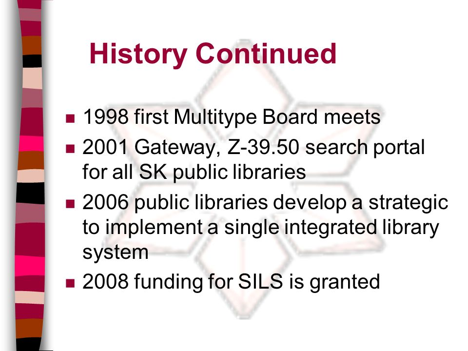 History Continued n 1998 first Multitype Board meets n 2001 Gateway, Z-39.50 search portal for all SK public libraries n 2006 public libraries develop a strategic to implement a single integrated library system n 2008 funding for SILS is granted