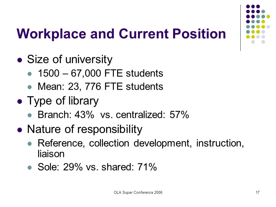 OLA Super Conference 200617 Workplace and Current Position Size of university 1500 – 67,000 FTE students Mean: 23, 776 FTE students Type of library Br
