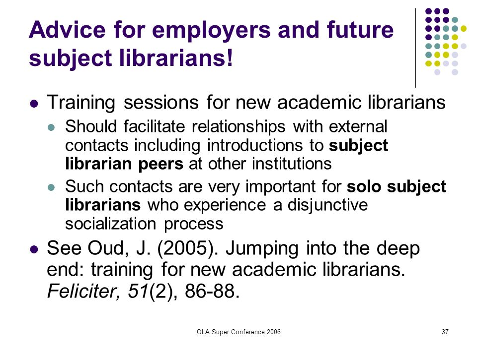 OLA Super Conference 200637 Advice for employers and future subject librarians! Training sessions for new academic librarians Should facilitate relati