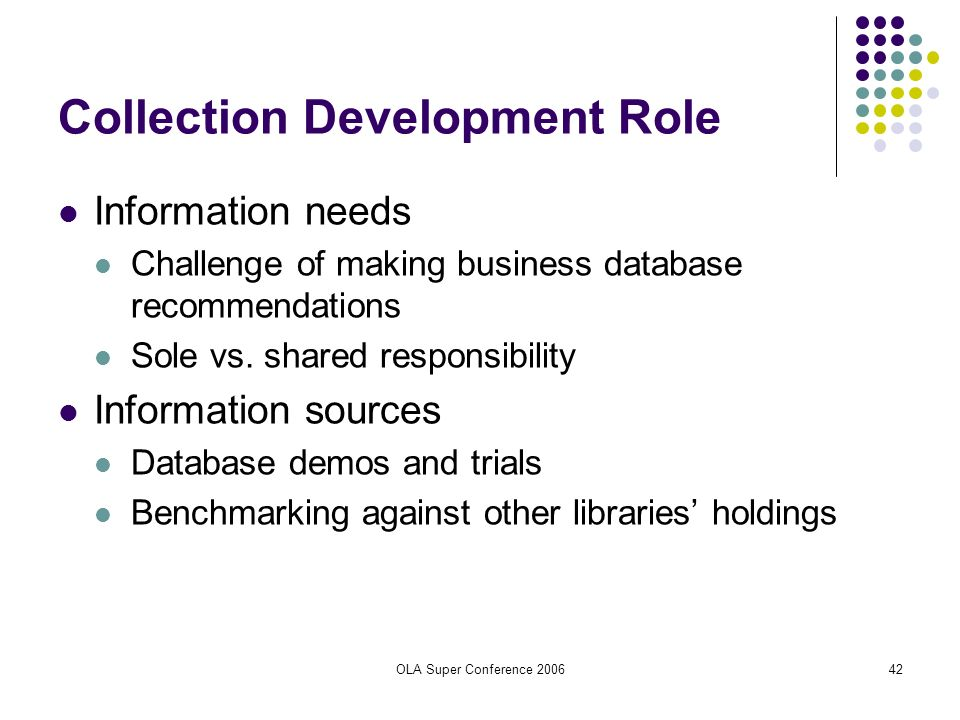 OLA Super Conference 200642 Collection Development Role Information needs Challenge of making business database recommendations Sole vs. shared respon