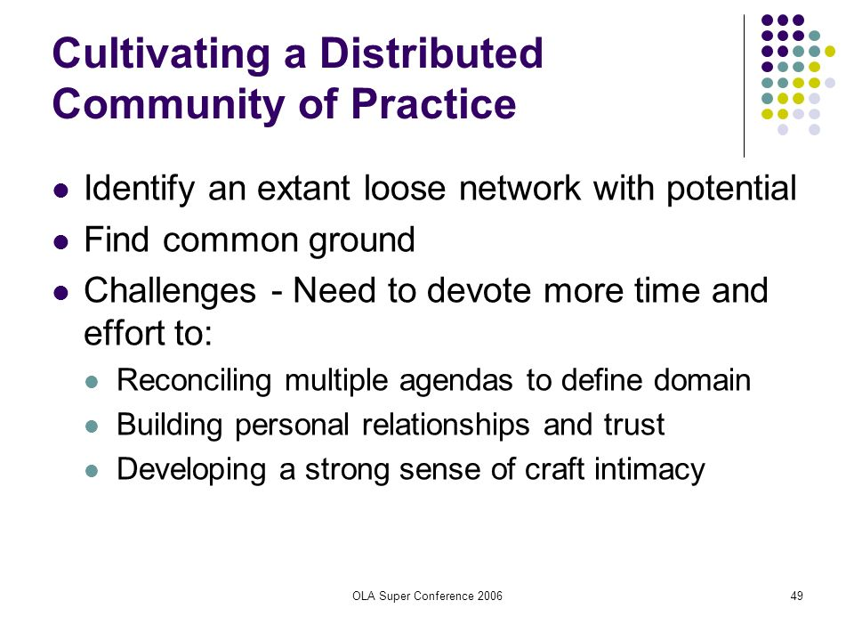 OLA Super Conference 200649 Cultivating a Distributed Community of Practice Identify an extant loose network with potential Find common ground Challen