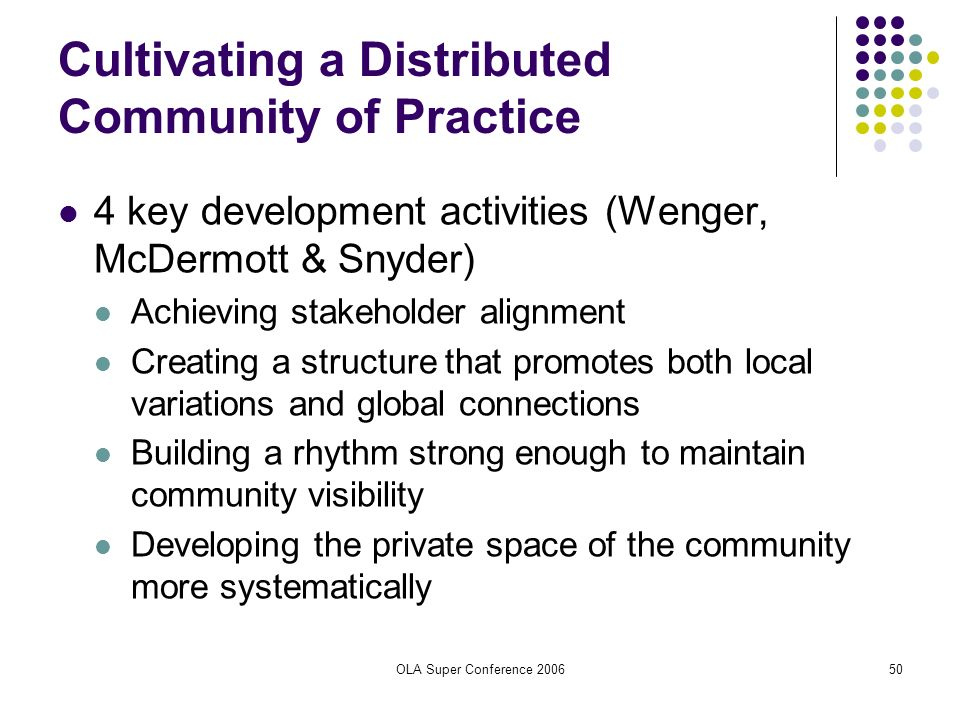 OLA Super Conference 200650 Cultivating a Distributed Community of Practice 4 key development activities (Wenger, McDermott & Snyder) Achieving stakeh