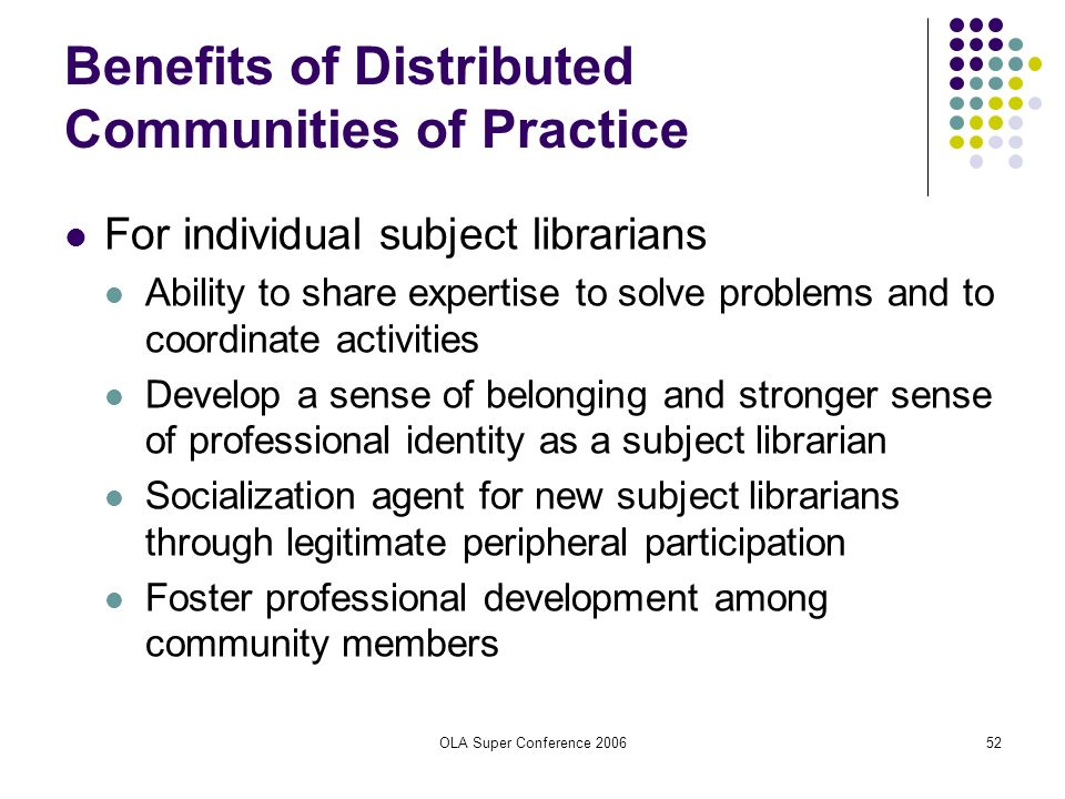 OLA Super Conference 200652 Benefits of Distributed Communities of Practice For individual subject librarians Ability to share expertise to solve prob