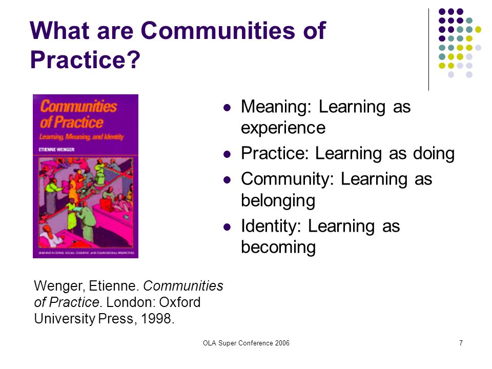OLA Super Conference 20067 What are Communities of Practice? Meaning: Learning as experience Practice: Learning as doing Community: Learning as belong