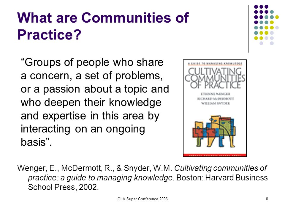 OLA Super Conference 20068 What are Communities of Practice? Groups of people who share a concern, a set of problems, or a passion about a topic and w