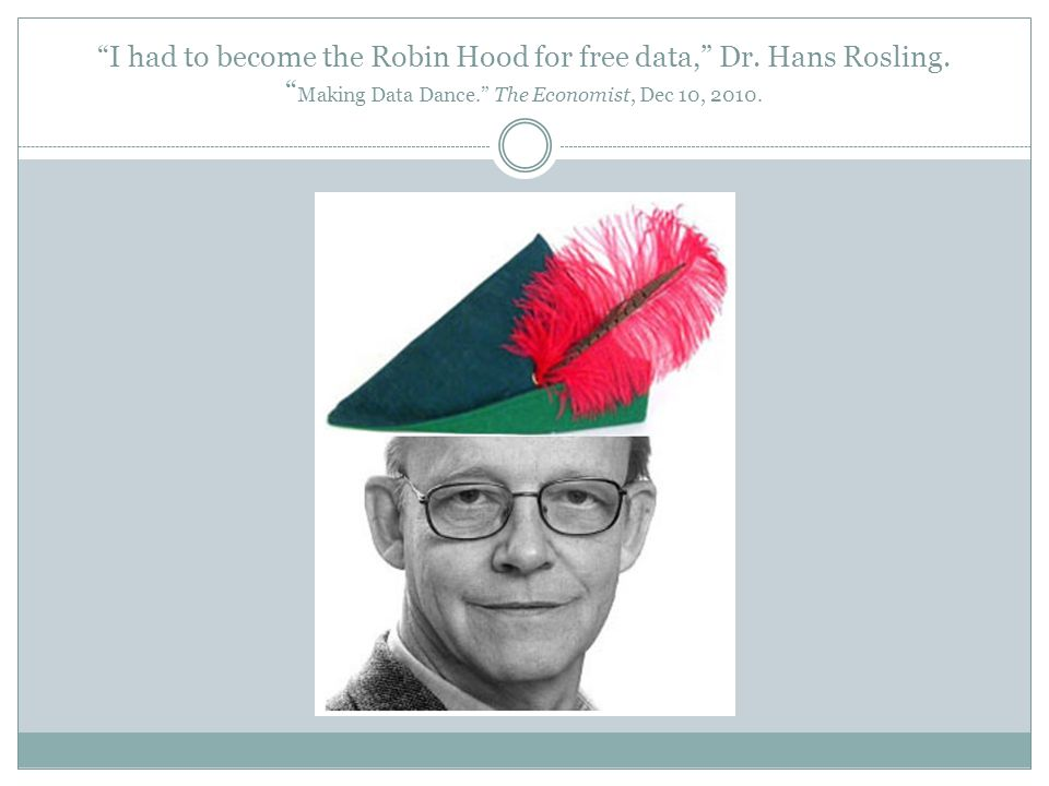 I had to become the Robin Hood for free data, Dr. Hans Rosling. Making Data Dance. The Economist, Dec 10, 2010.