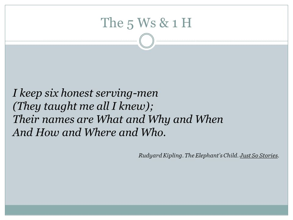 The 5 Ws & 1 H I keep six honest serving-men (They taught me all I knew); Their names are What and Why and When And How and Where and Who. Rudyard Kip