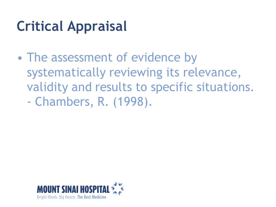 Critical Appraisal The assessment of evidence by systematically reviewing its relevance, validity and results to specific situations. - Chambers, R. (