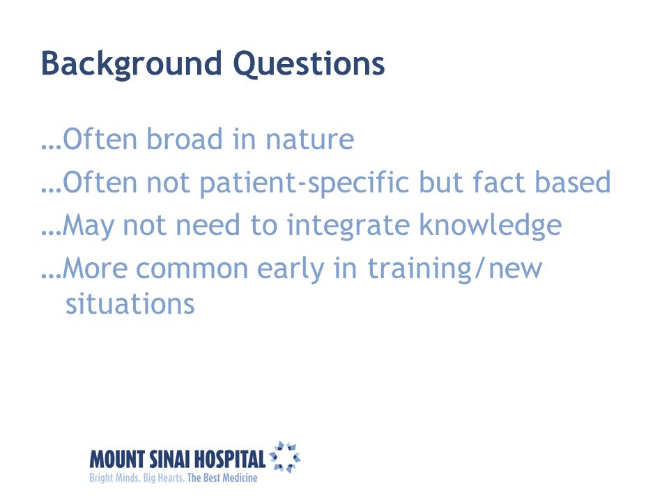 Background Questions …Often broad in nature …Often not patient-specific but fact based …May not need to integrate knowledge …More common early in trai